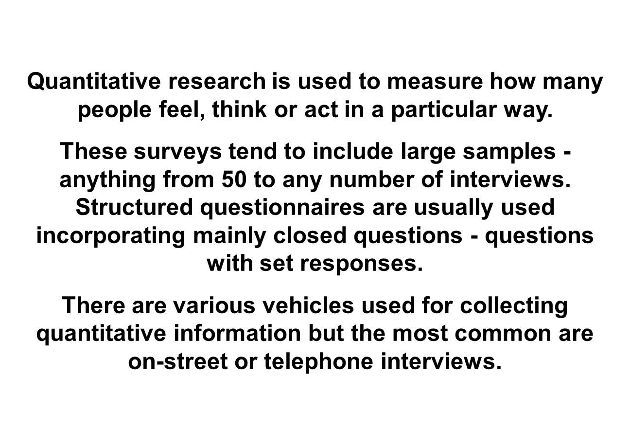 Quantitative research is used to measure how many people feel, think or act in a particular way.