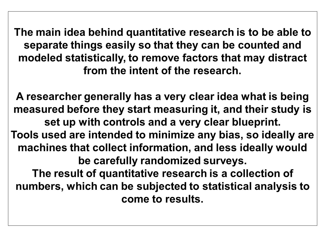 The main idea behind quantitative research is to be able to separate things easily so that they can be counted and modeled statistically, to remove factors that may distract from the intent of the research.
