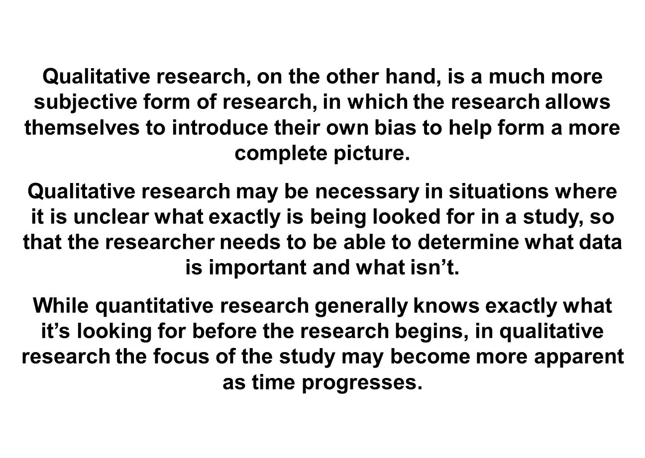 Qualitative research, on the other hand, is a much more subjective form of research, in which the research allows themselves to introduce their own bias to help form a more complete picture.