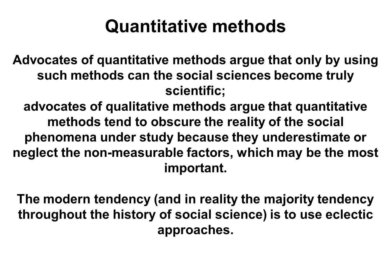 Quantitative methods Advocates of quantitative methods argue that only by using such methods can the social sciences become truly scientific;