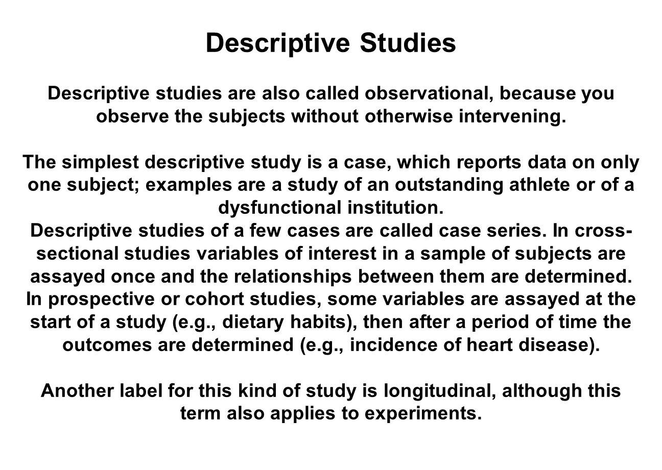 Descriptive Studies Descriptive studies are also called observational, because you observe the subjects without otherwise intervening.