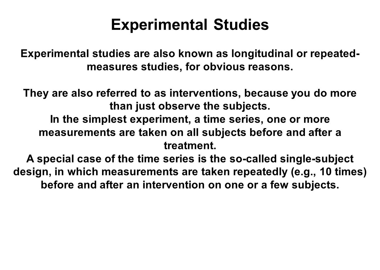 Experimental Studies Experimental studies are also known as longitudinal or repeated-measures studies, for obvious reasons.