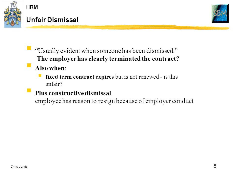 Unfair Dismissal Usually evident when someone has been dismissed. The employer has clearly terminated the contract