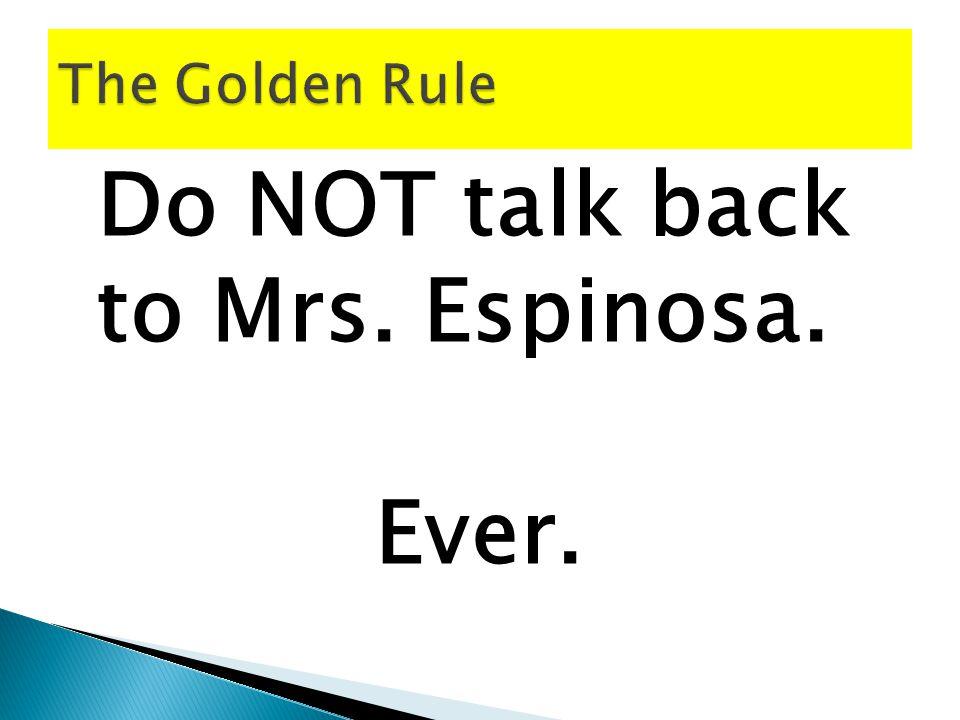 Do NOT talk back to Mrs. Espinosa.
