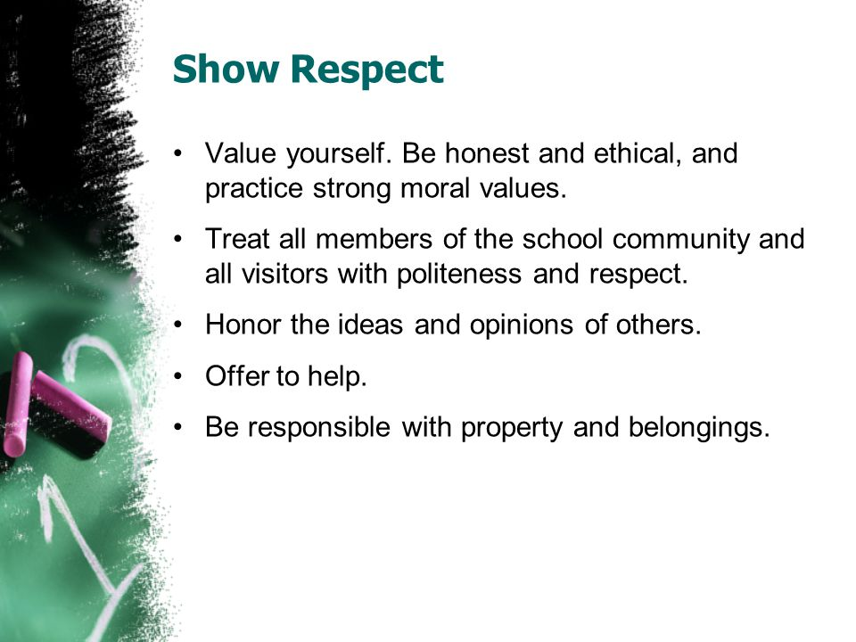 Show Respect Value yourself. Be honest and ethical, and practice strong moral values.