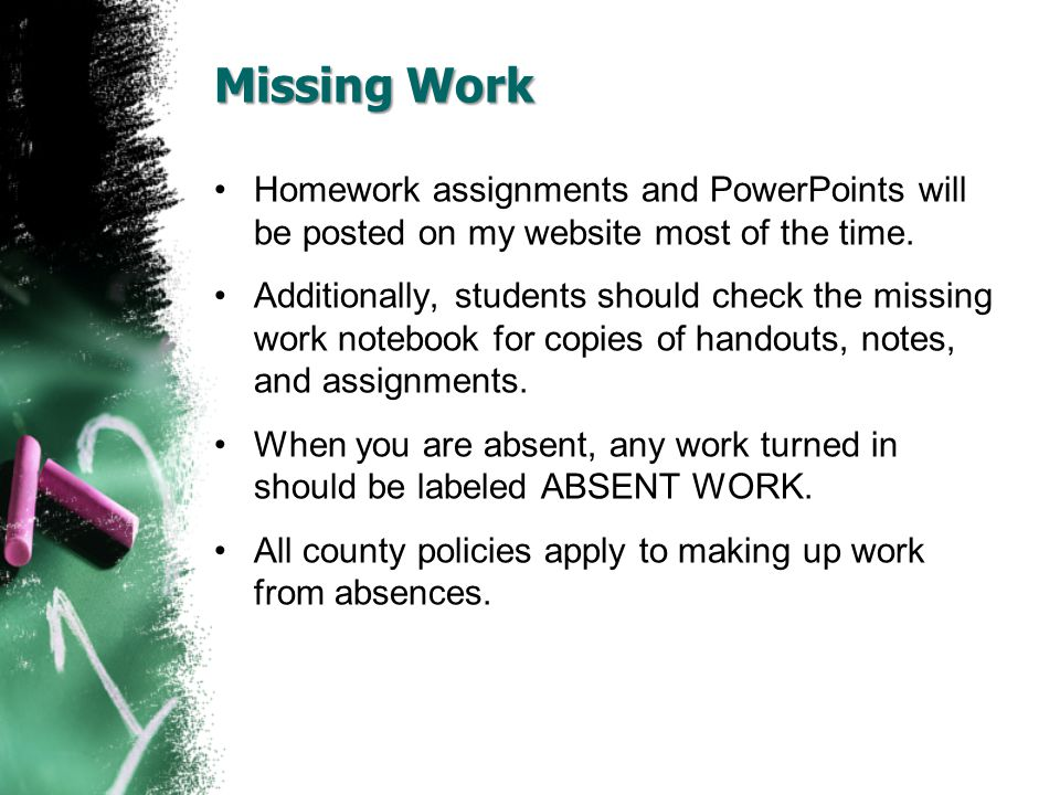 Missing Work Homework assignments and PowerPoints will be posted on my website most of the time.