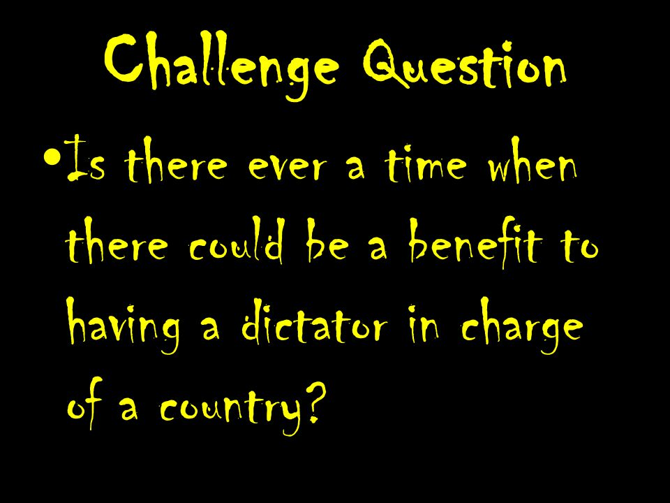 Challenge Question Is there ever a time when there could be a benefit to having a dictator in charge of a country