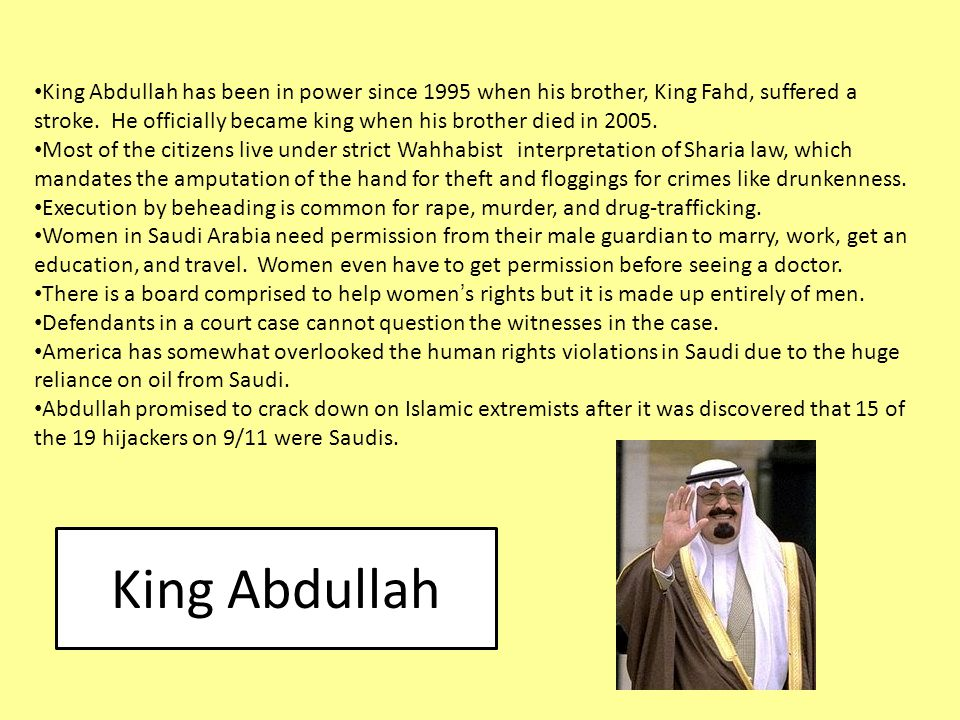 King Abdullah has been in power since 1995 when his brother, King Fahd, suffered a stroke. He officially became king when his brother died in 2005.
