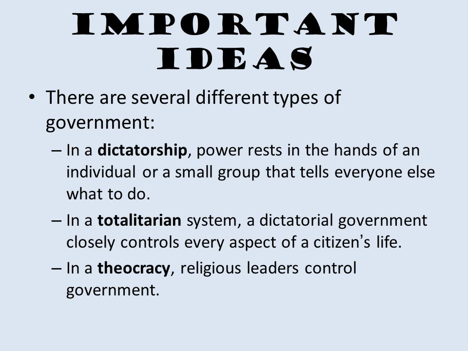 Important Ideas There are several different types of government: