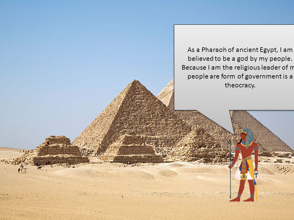 As a Pharaoh of ancient Egypt, I am believed to be a god by my people
