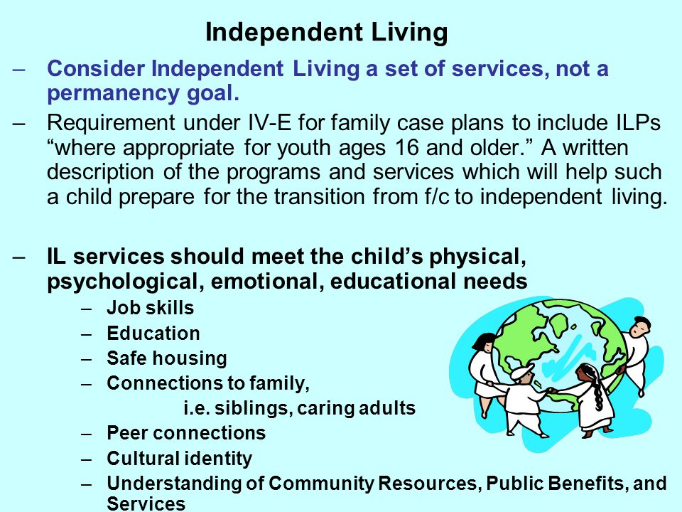 Independent Living Consider Independent Living a set of services, not a permanency goal.