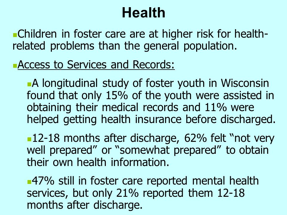 Health Children in foster care are at higher risk for health-related problems than the general population.