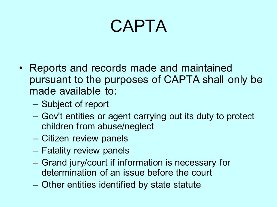 CAPTA Reports and records made and maintained pursuant to the purposes of CAPTA shall only be made available to: