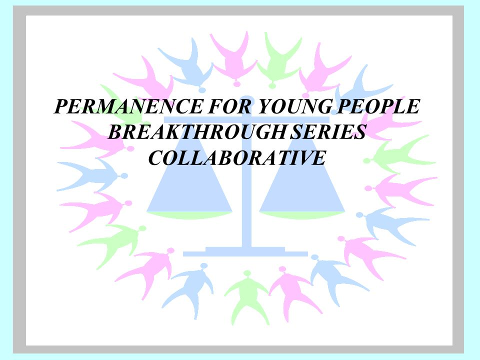 PERMANENCE FOR YOUNG PEOPLE BREAKTHROUGH SERIES COLLABORATIVE