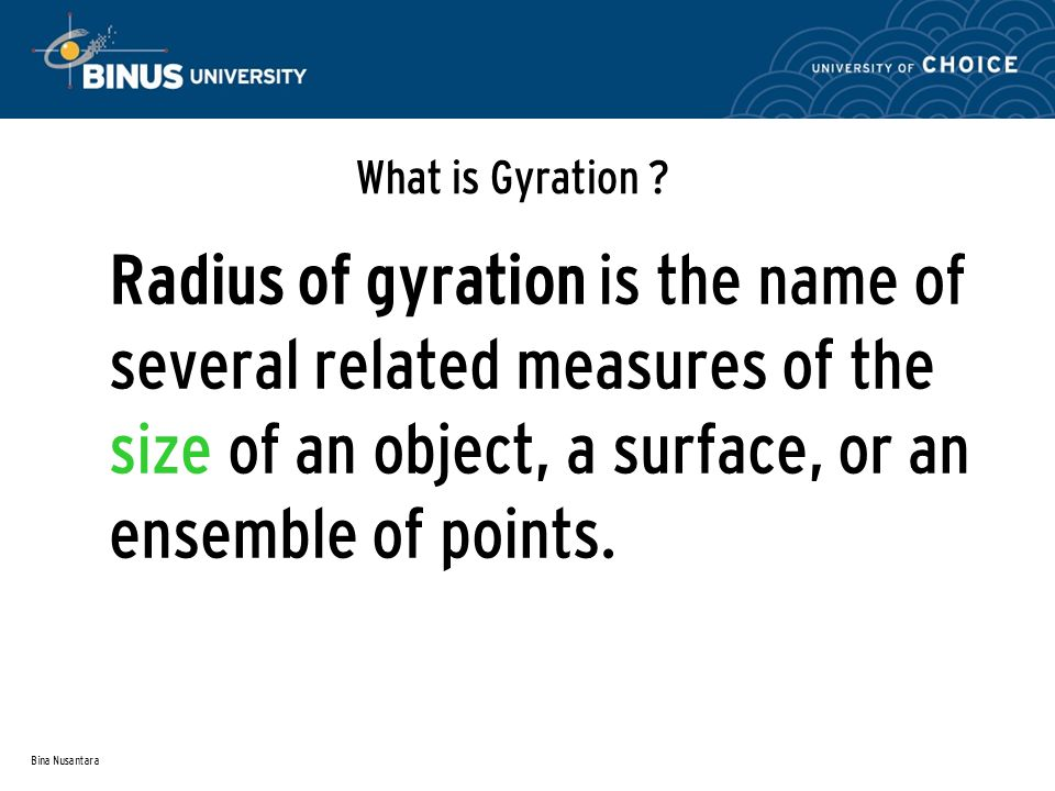What is Gyration Radius of gyration is the name of several related measures of the size of an object, a surface, or an ensemble of points.