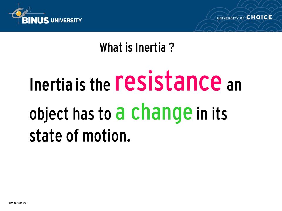 What is Inertia . Inertia is the resistance an object has to a change in its state of motion.