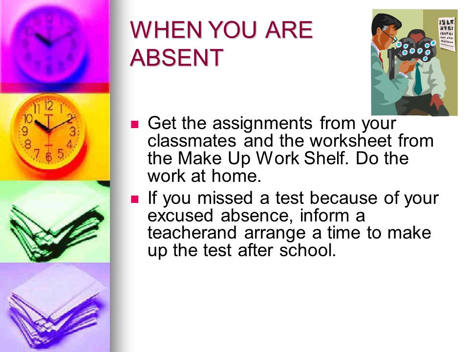 WHEN YOU ARE ABSENT Get the assignments from your classmates and the worksheet from the Make Up Work Shelf. Do the work at home.