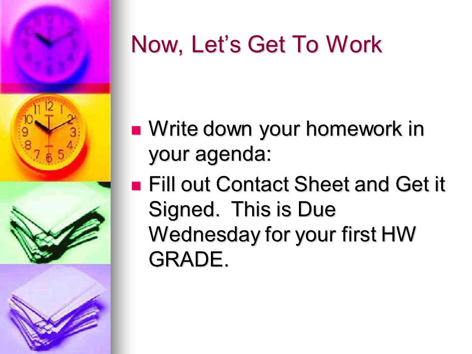 Now, Let's Get To Work Write down your homework in your agenda: