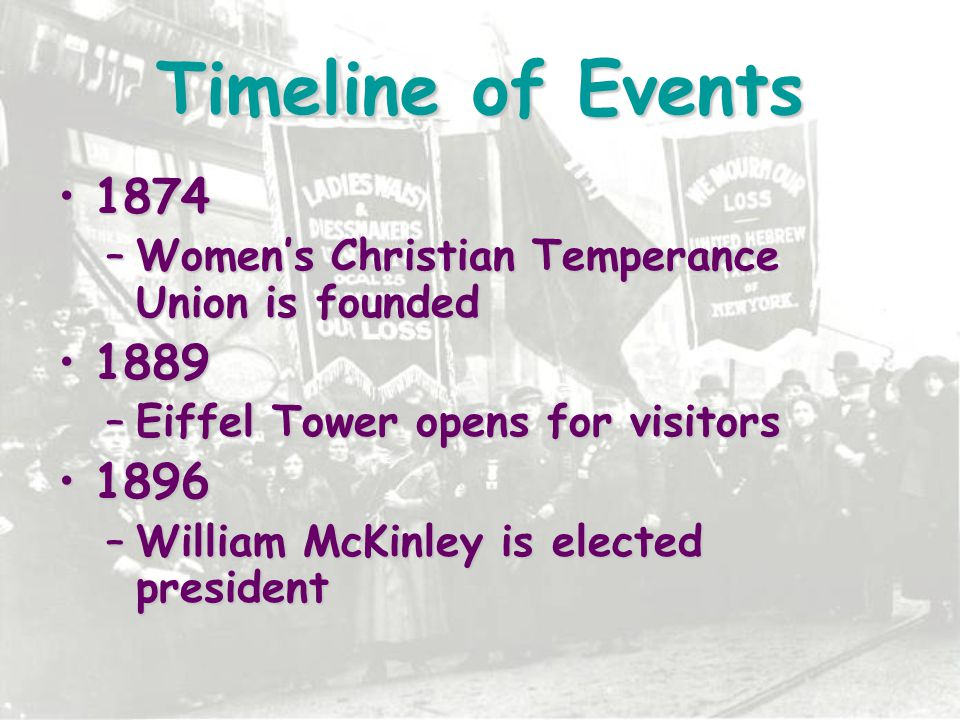 Timeline of Events 1874. Women's Christian Temperance Union is founded. 1889. Eiffel Tower opens for visitors.