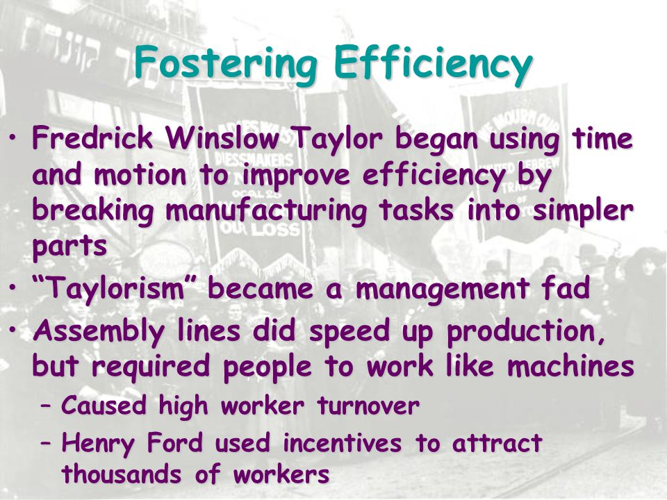 Fostering Efficiency Fredrick Winslow Taylor began using time and motion to improve efficiency by breaking manufacturing tasks into simpler parts.
