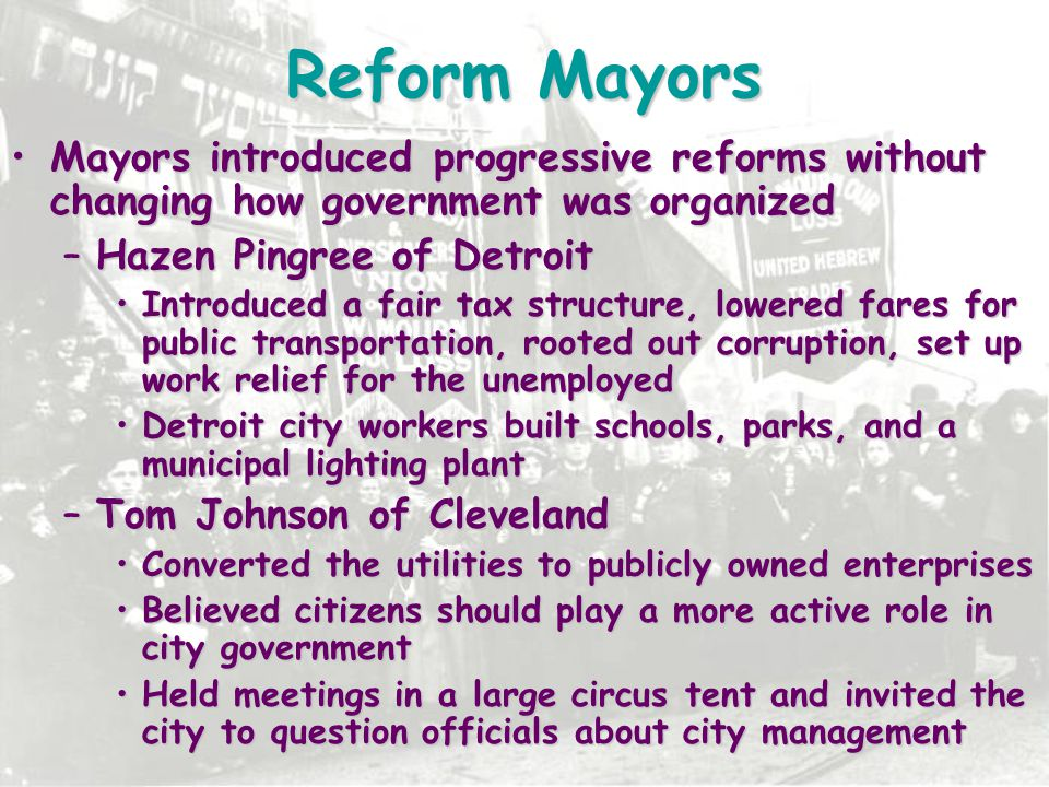 Reform Mayors Mayors introduced progressive reforms without changing how government was organized. Hazen Pingree of Detroit.