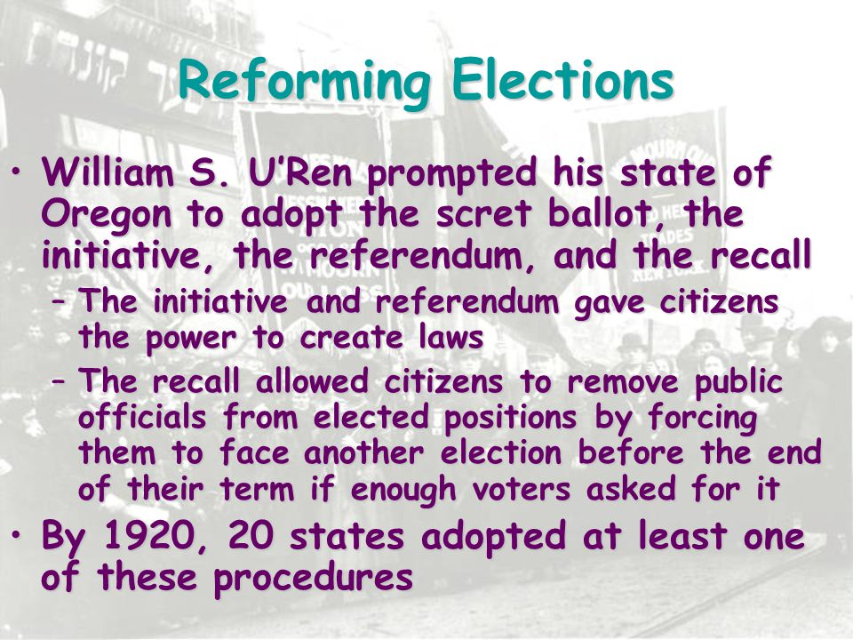 Reforming Elections William S. U'Ren prompted his state of Oregon to adopt the scret ballot, the initiative, the referendum, and the recall.