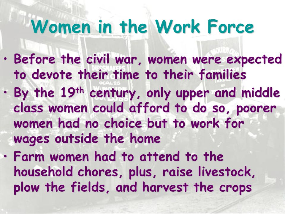 Women in the Work Force Before the civil war, women were expected to devote their time to their families.