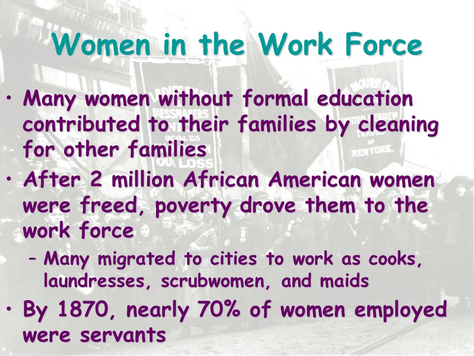 Women in the Work Force Many women without formal education contributed to their families by cleaning for other families.