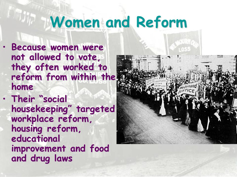 Women and Reform Because women were not allowed to vote, they often worked to reform from within the home.