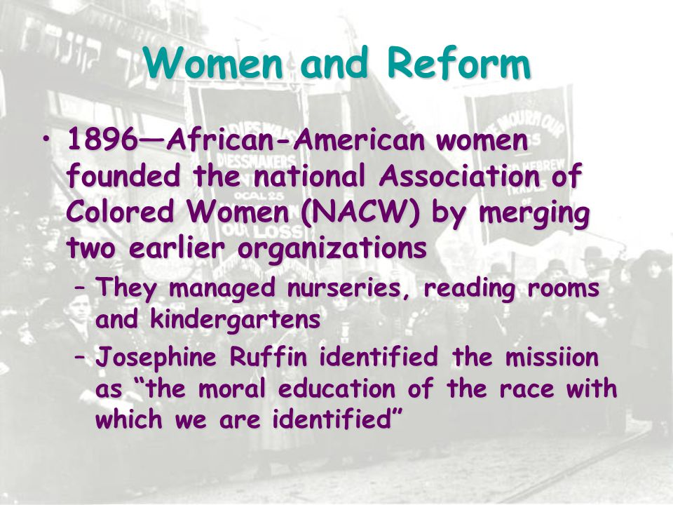 Women and Reform 1896—African-American women founded the national Association of Colored Women (NACW) by merging two earlier organizations.