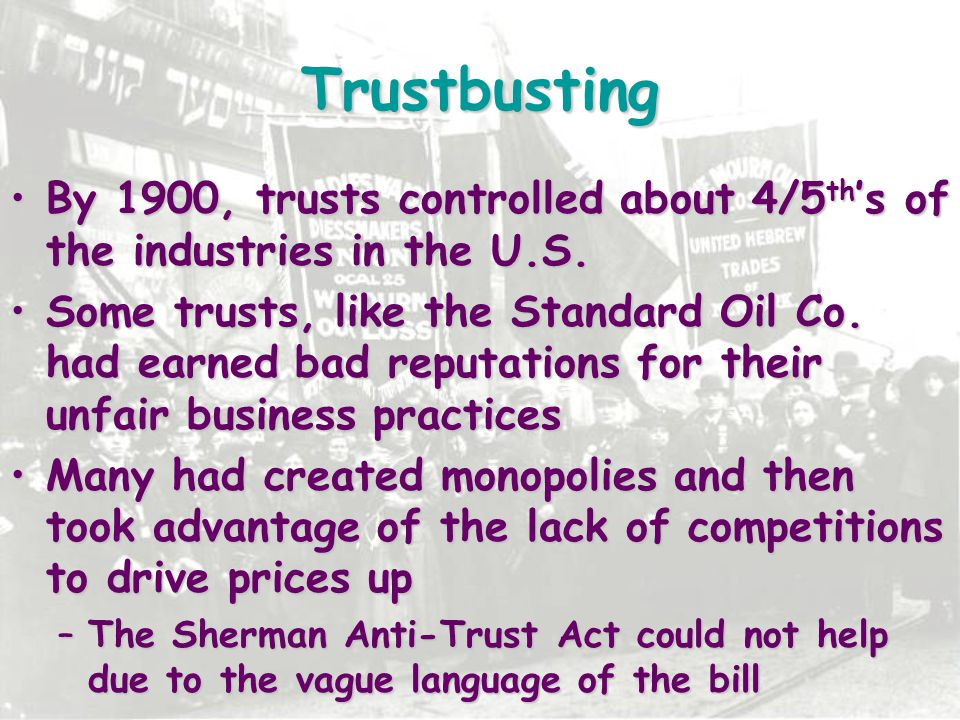 Trustbusting By 1900, trusts controlled about 4/5th's of the industries in the U.S.