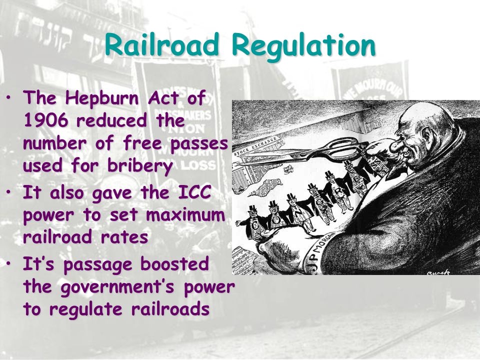Railroad Regulation The Hepburn Act of 1906 reduced the number of free passes used for bribery.