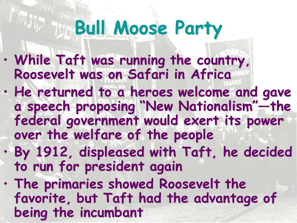Bull Moose Party While Taft was running the country, Roosevelt was on Safari in Africa.
