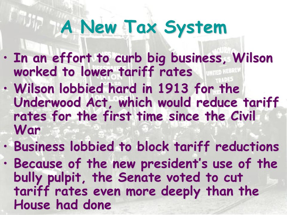 A New Tax System In an effort to curb big business, Wilson worked to lower tariff rates.