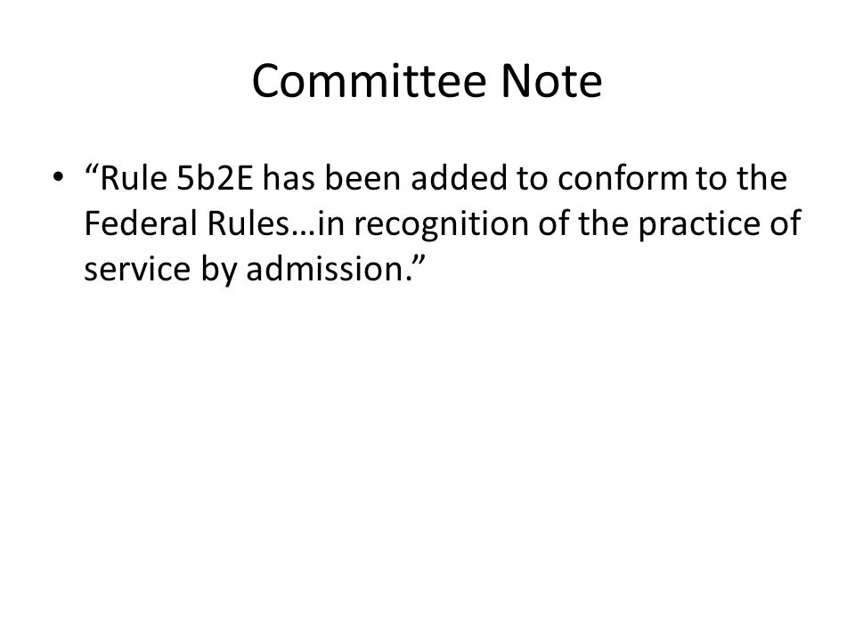 Committee Note Rule 5b2E has been added to conform to the Federal Rules…in recognition of the practice of service by admission.