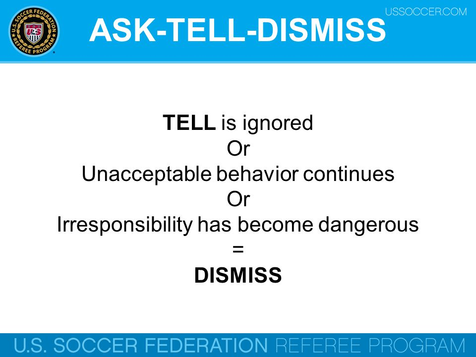 ASK-TELL-DISMISS TELL is ignored Or Unacceptable behavior continues