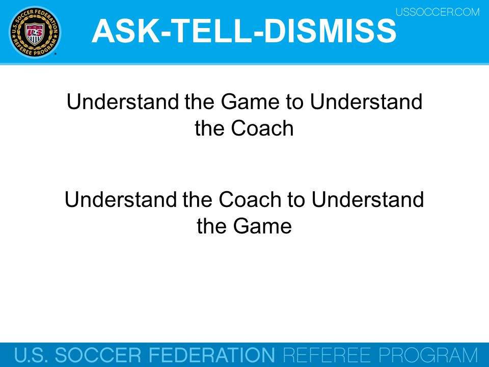 ASK-TELL-DISMISS Understand the Game to Understand the Coach