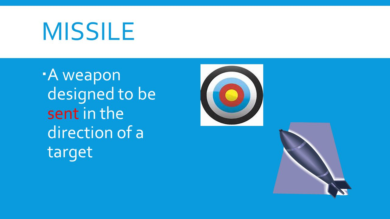 missile A weapon designed to be sent in the direction of a target