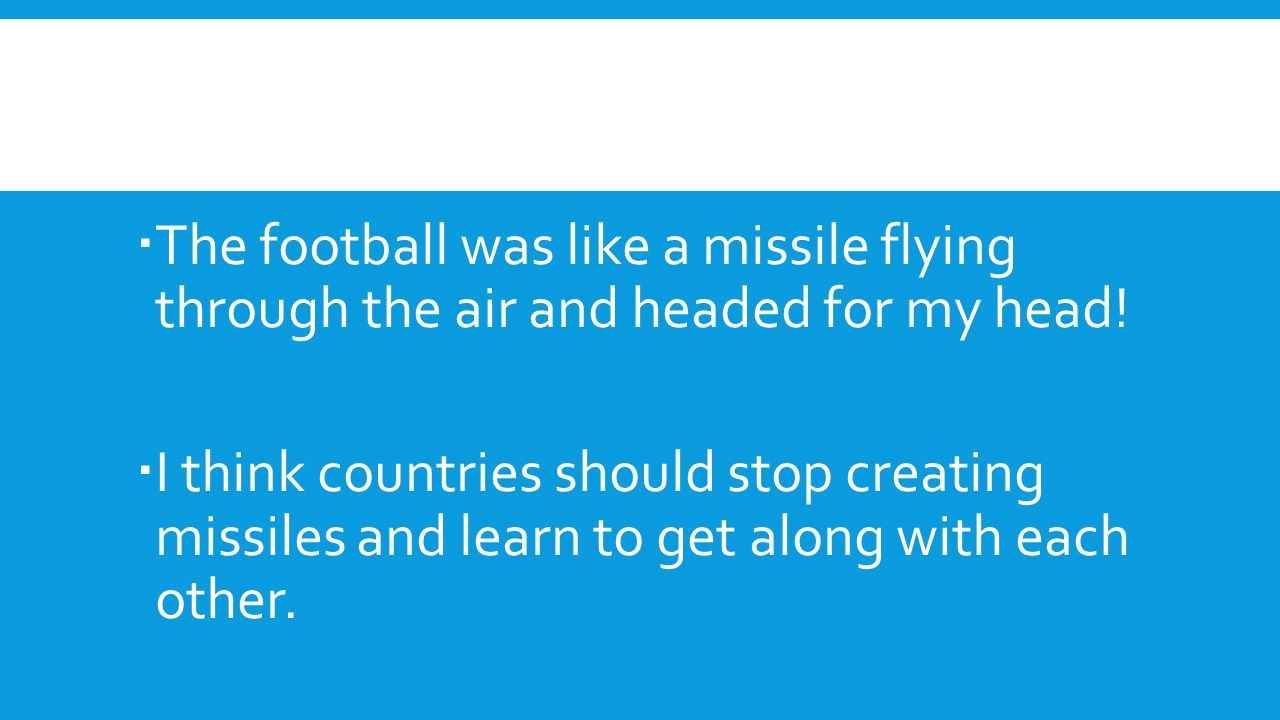 The football was like a missile flying through the air and headed for my head!