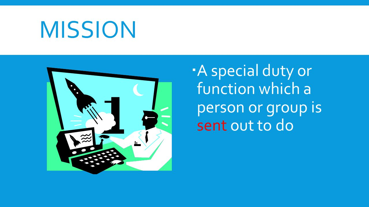 mission A special duty or function which a person or group is sent out to do
