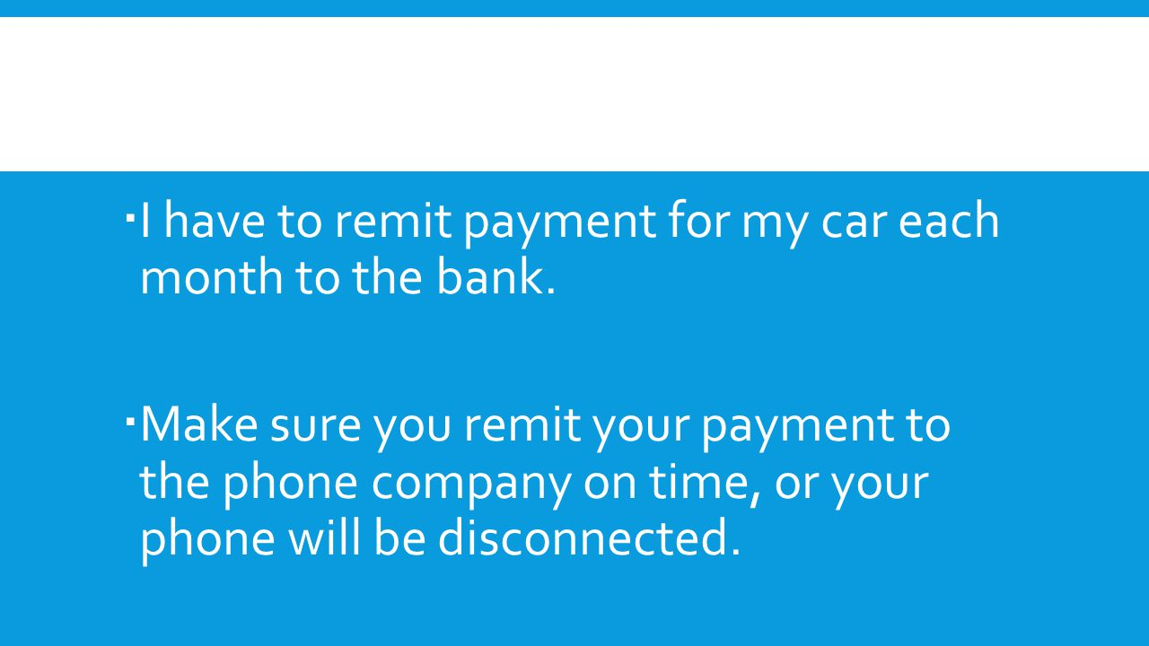 I have to remit payment for my car each month to the bank.