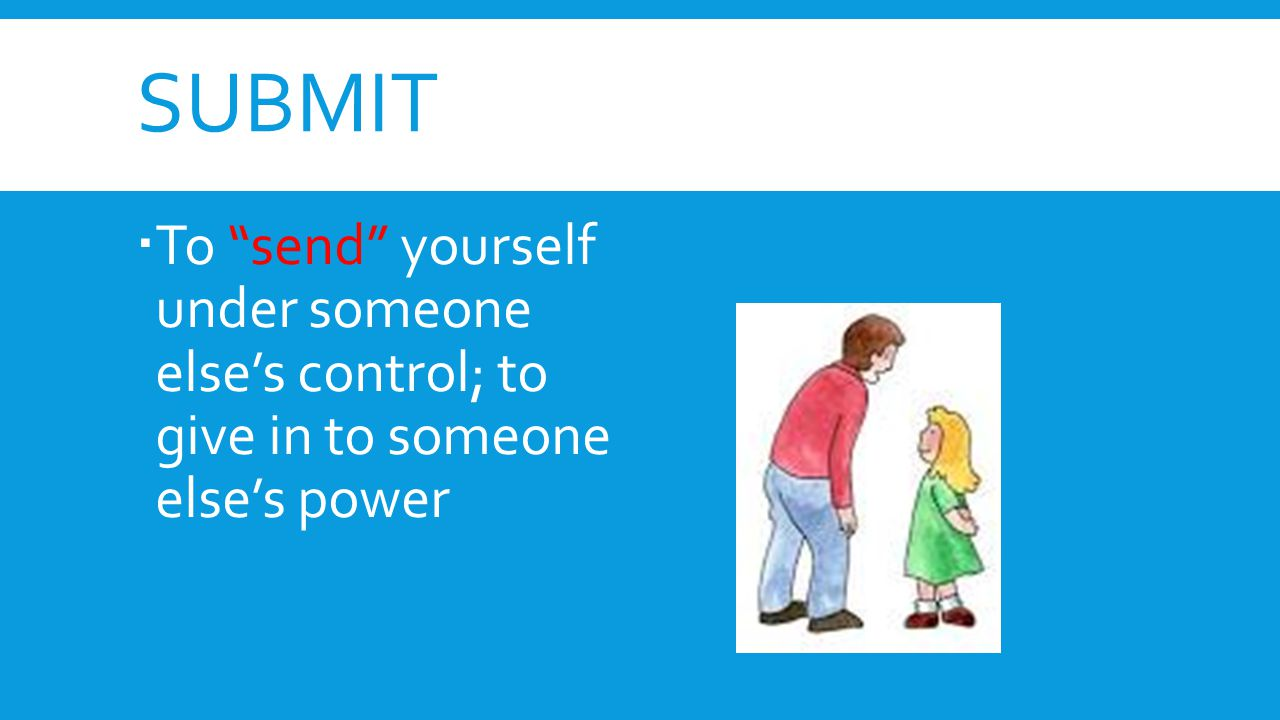 submit To send yourself under someone else's control; to give in to someone else's power