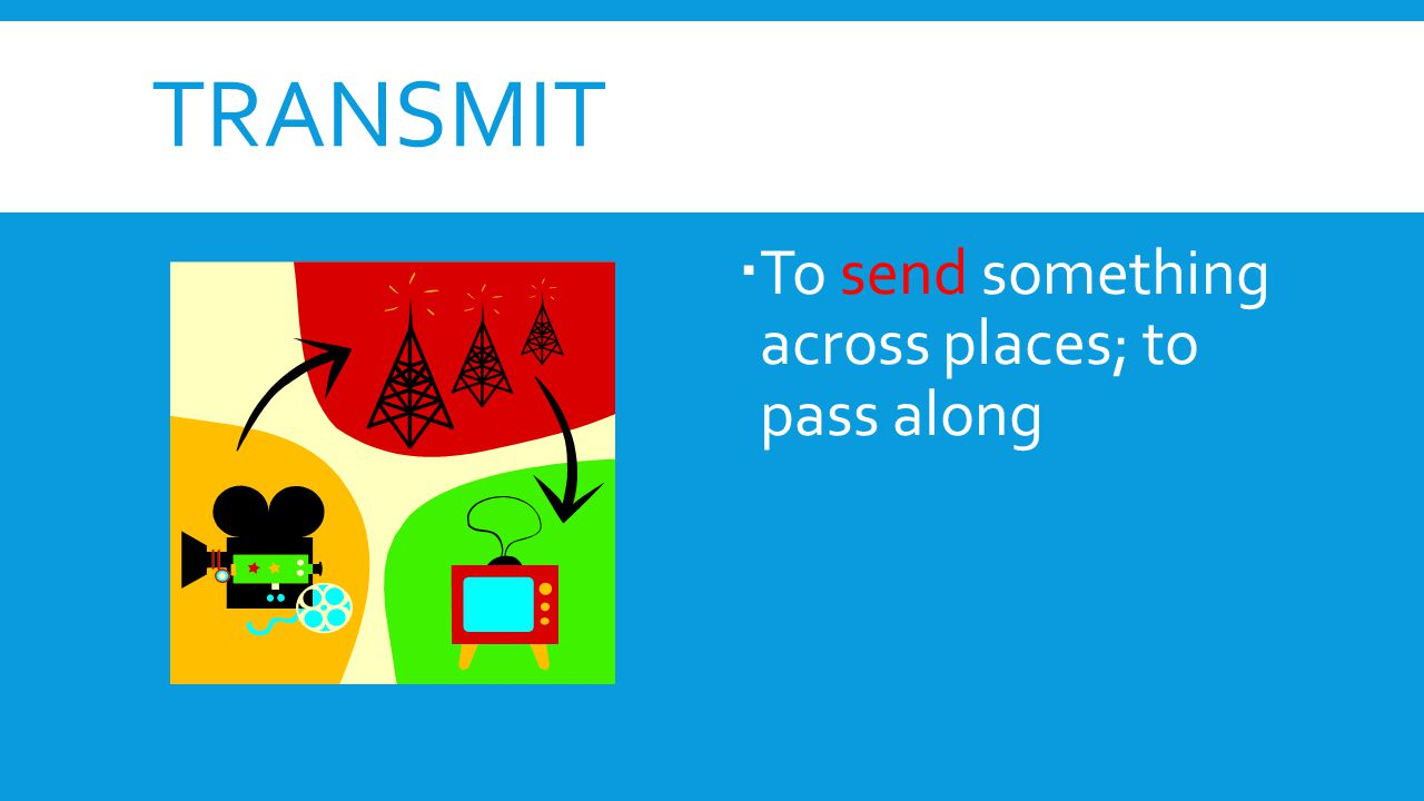 transmit To send something across places; to pass along