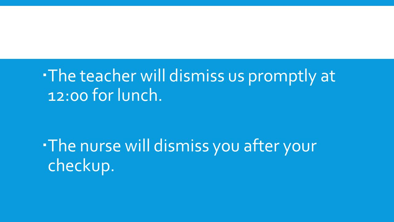 The teacher will dismiss us promptly at 12:00 for lunch.