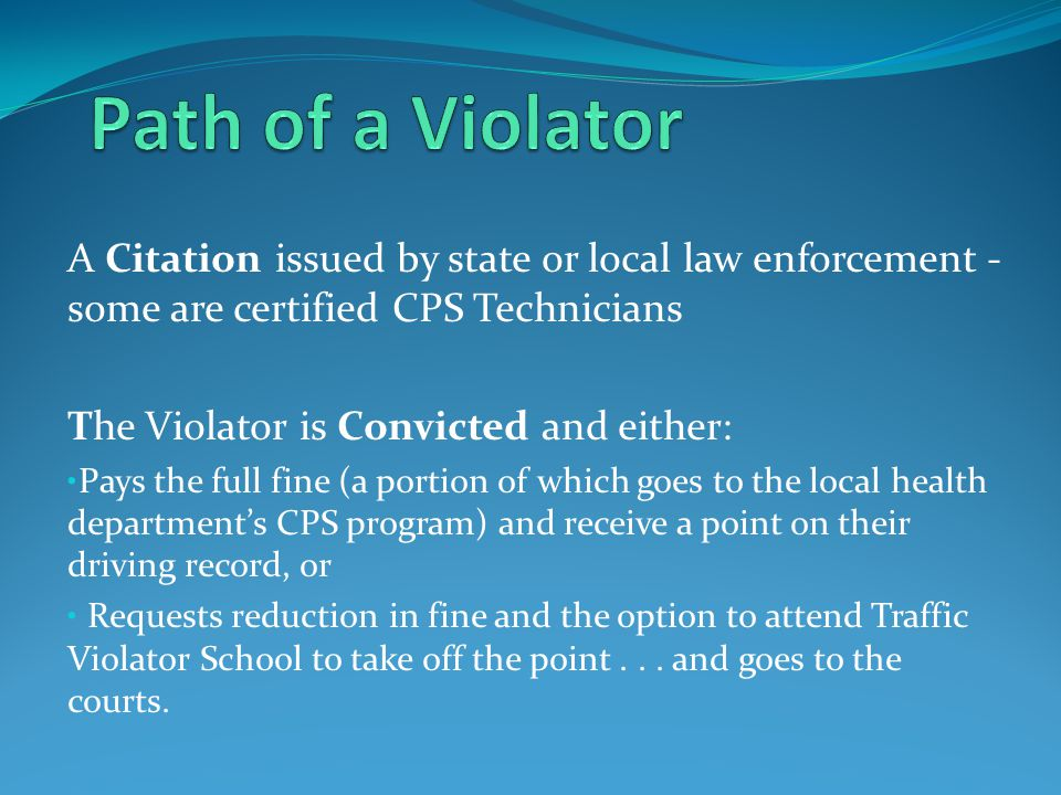 Path of a Violator A Citation issued by state or local law enforcement - some are certified CPS Technicians.