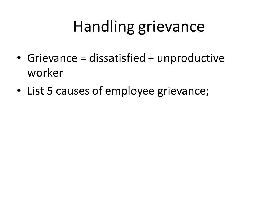 Handling grievance Grievance = dissatisfied + unproductive worker