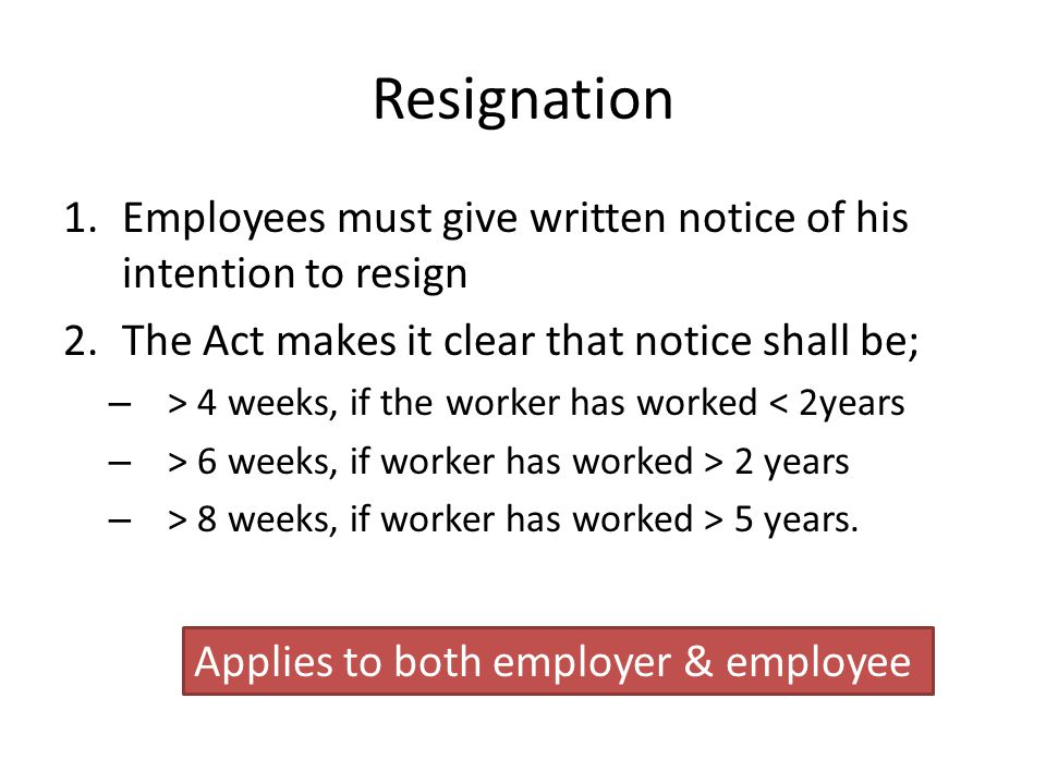 Resignation Employees must give written notice of his intention to resign. The Act makes it clear that notice shall be;