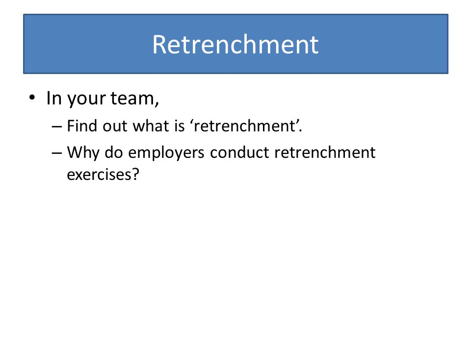 Retrenchment In your team, Find out what is 'retrenchment'.
