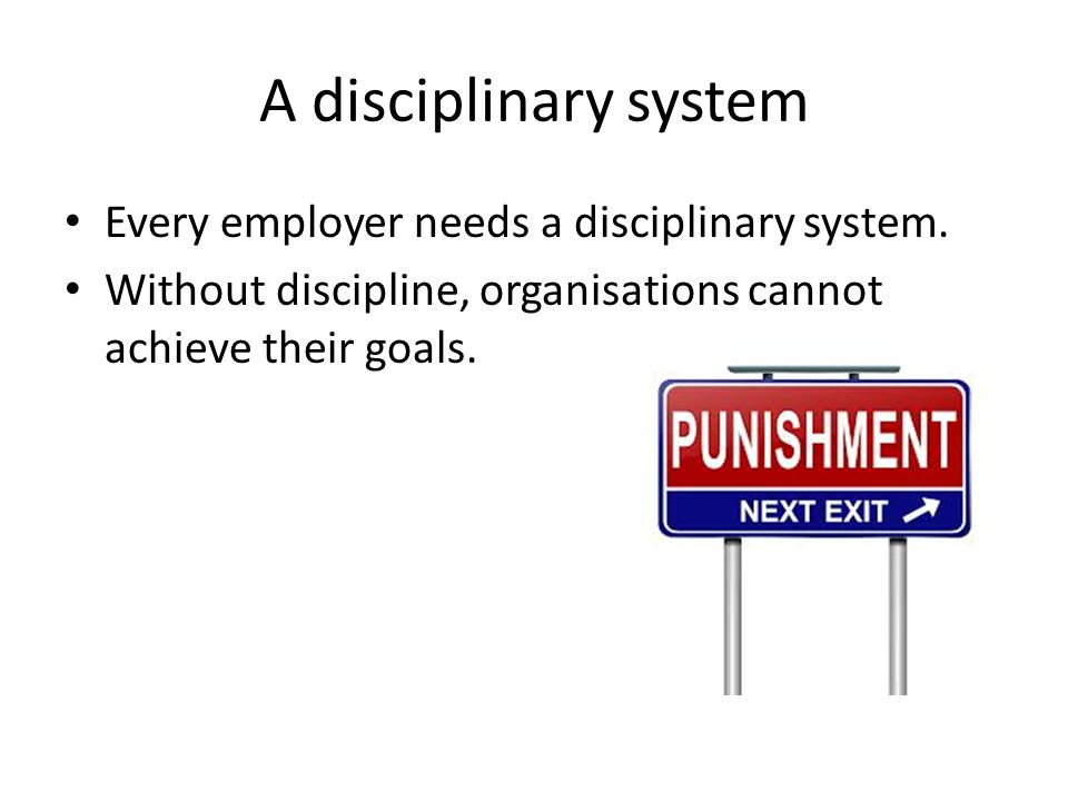 A disciplinary system Every employer needs a disciplinary system.