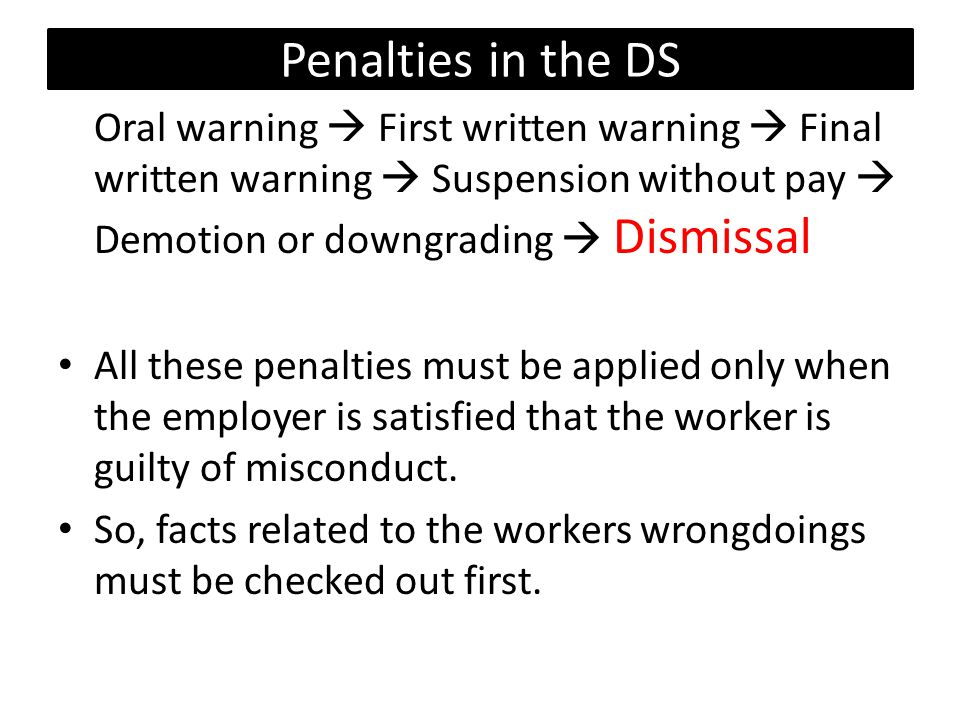Penalties in the DS Oral warning  First written warning  Final written warning  Suspension without pay  Demotion or downgrading  Dismissal.